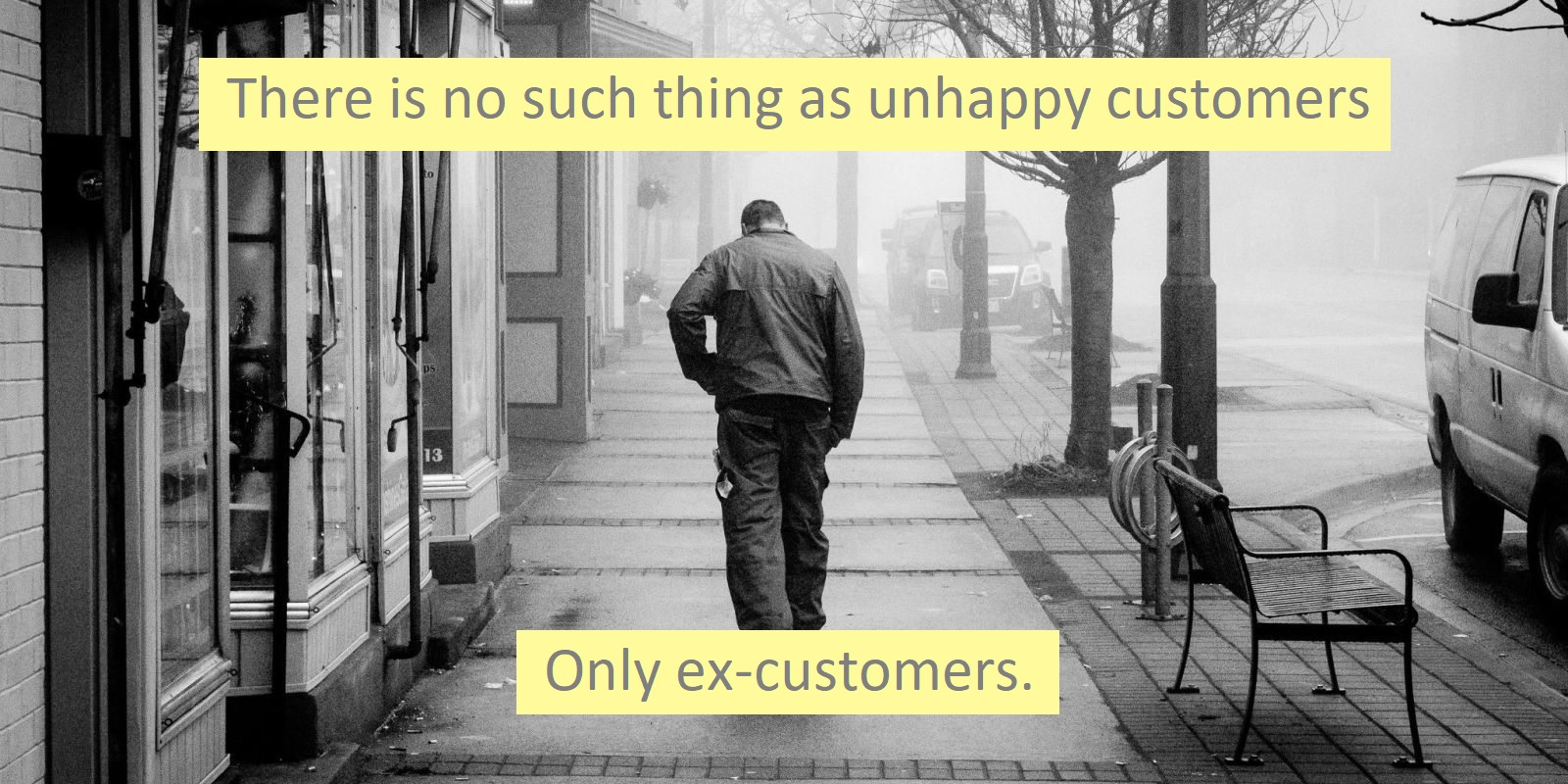 There is no such thing as unhappy customers -- only ex-customers.